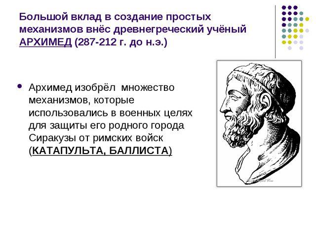 Большой вклад в создание простых механизмов внёс древнегреческий учёный АРХИМ...