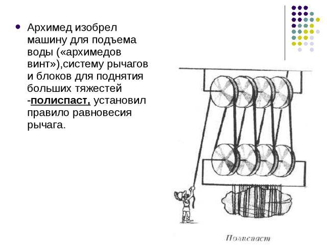 Архимед изобрел машину для подъема воды («архимедов винт»),систему рычагов и...