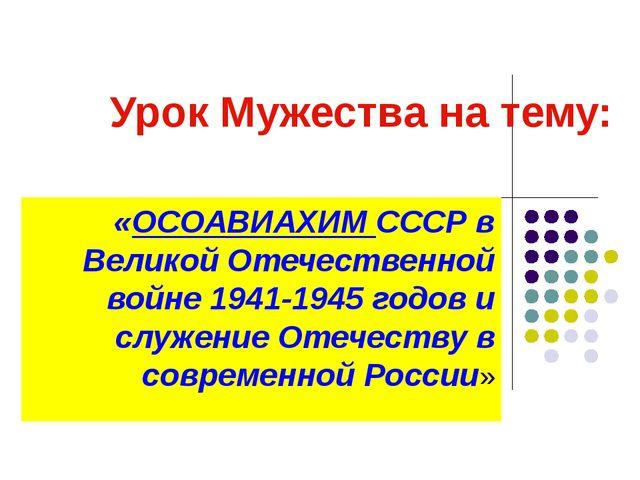 Урок Мужества на тему: «ОСОАВИАХИМ СССР в Великой Отечественной войне 1941-19...