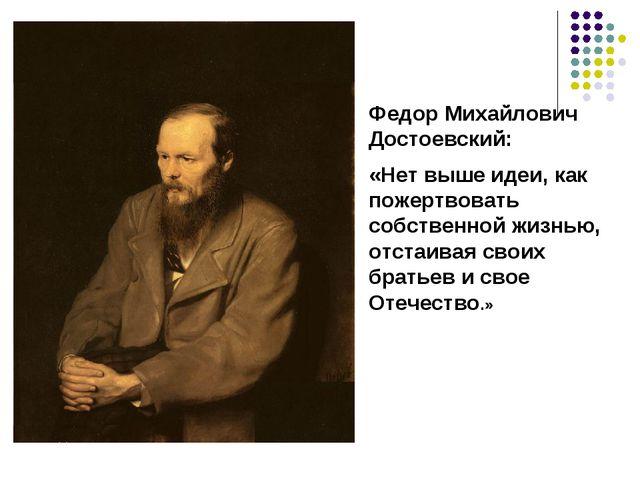 Федор Михайлович Достоевский: «Нет выше идеи, как пожертвовать собственной жи...