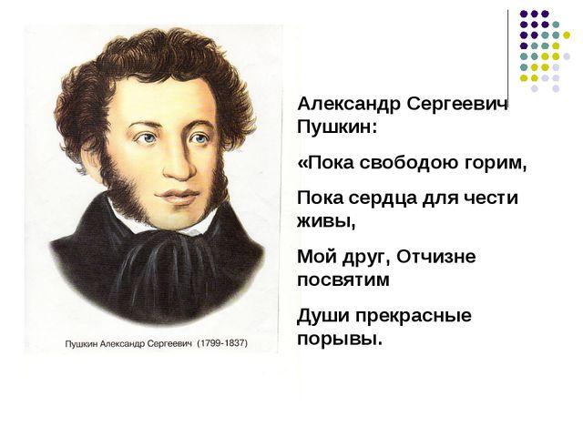 Александр Сергеевич Пушкин: «Пока свободою горим, Пока сердца для чести живы,...