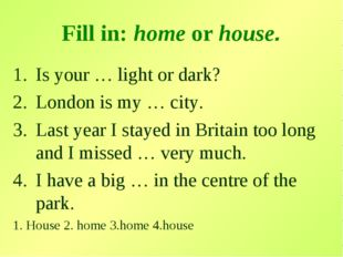 Fill in: home or house. Is your … light or dark? London is my … city. Last ye