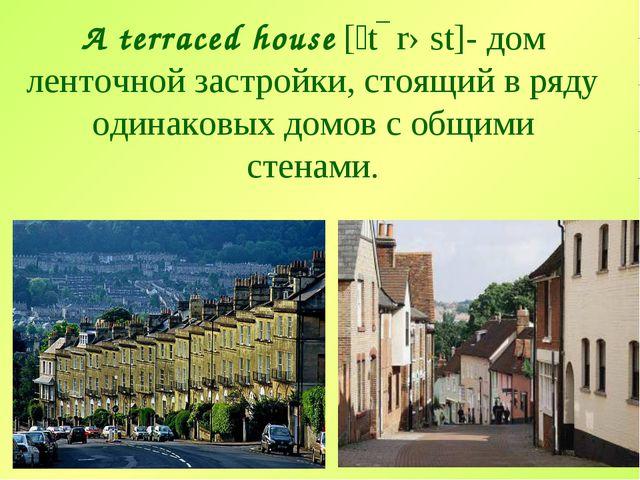 A terraced house [ˊtɛrəst]- дом ленточной застройки, стоящий в ряду одинаковы...