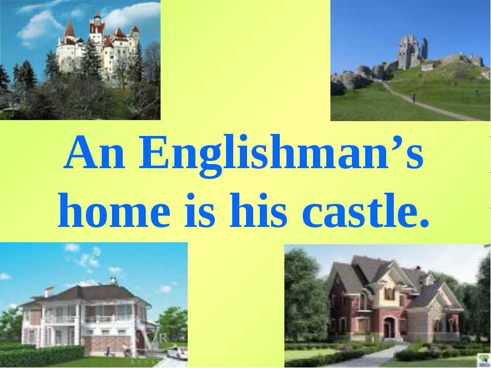 An Englishman's home is his castle.