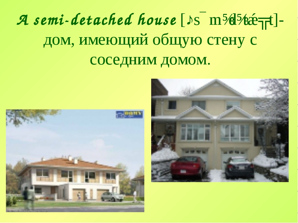 A semi-detached house [ˎsɛmɪdɪtǽʧt]- дом, имеющий общую стену с соседним домом.