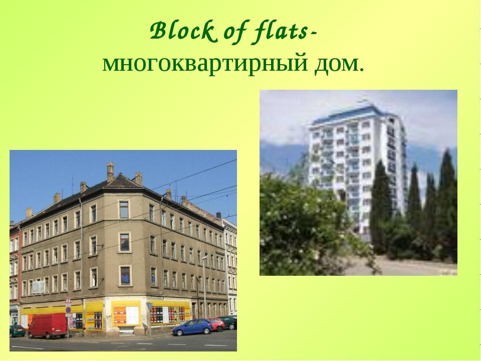 Block of flats- многоквартирный дом.