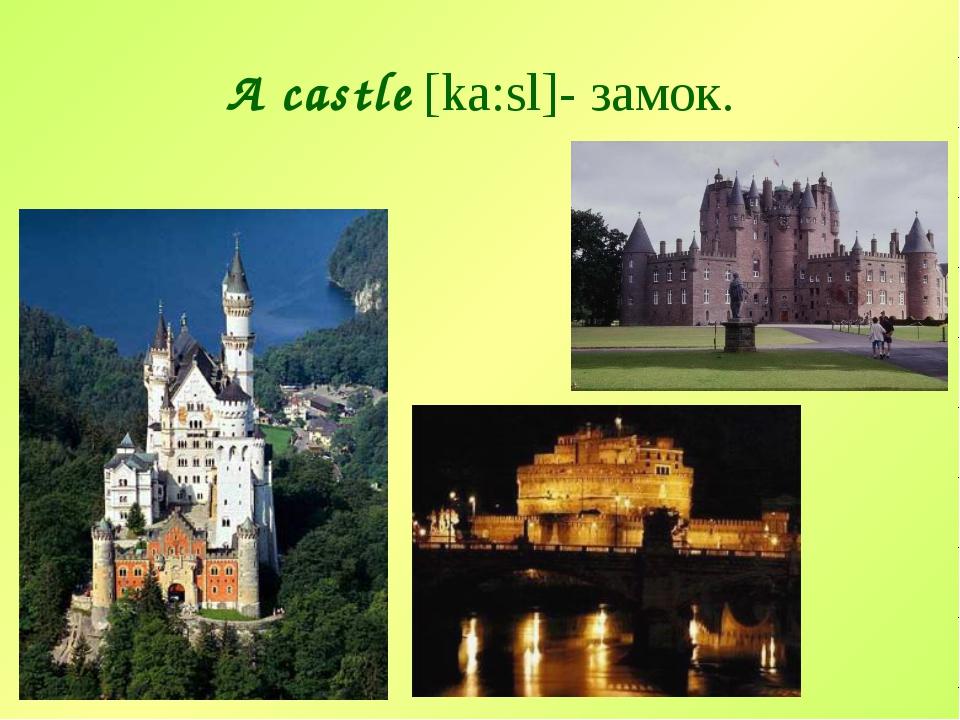 A castle [ka:sl]- замок.