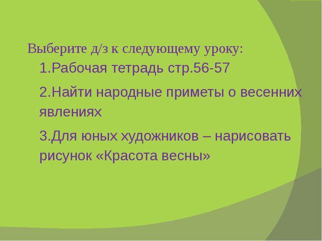 Выберите д/з к следующему уроку: 1.Рабочая тетрадь стр.56-57 2.Найти народные...