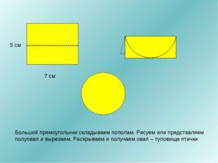 7 см 5 см Большой прямоугольник складываем пополам. Рисуем или представляем п
