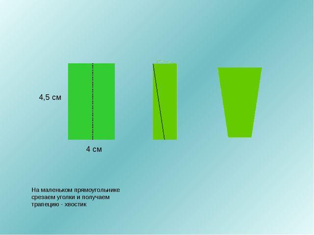 4 см 4,5 см На маленьком прямоугольнике срезаем уголки и получаем трапецию -...