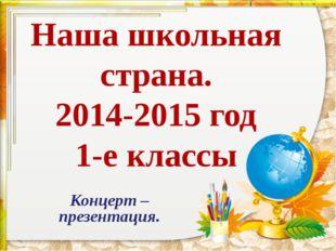 Наша школьная страна. 2014-2015 год 1-е классы Концерт –презентация.