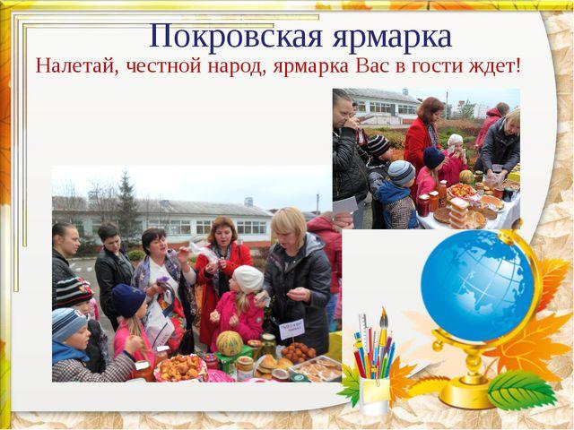 Покровская ярмарка Налетай, честной народ, ярмарка Вас в гости ждет!