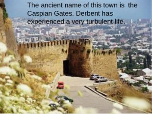 The ancient name of this town is the Caspian Gates. Derbent has experienced
