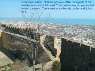 Once upon a time Derbent was one of the main parts of the well-known ancient