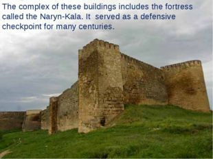 The complex of these buildings includes the fortress called the Naryn-Kala. I