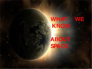 WHAT WE KNOW ABOUT SPACE