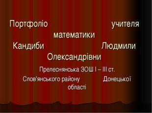 Портфоліо учителя математики Кандиби Людмили Олександрівни Прелеснянська ЗОШ
