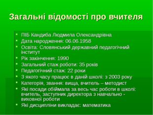 Загальні відомості про вчителя ПІБ Кандиба Людмила Олександрівна Дата народже
