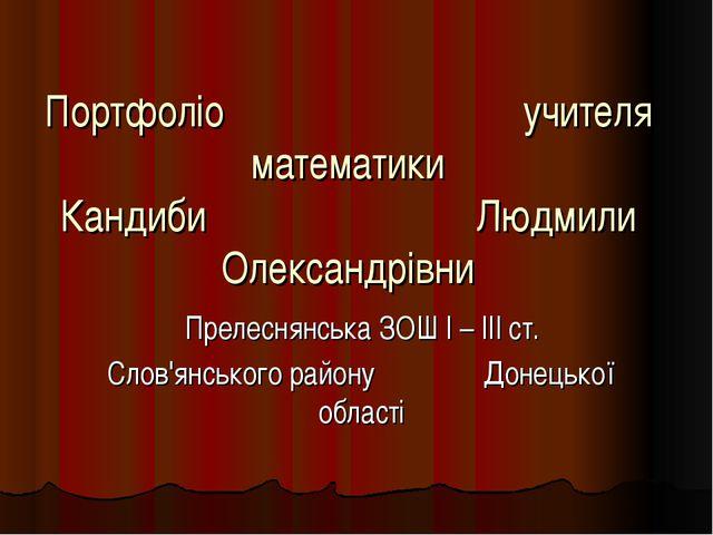 Портфоліо учителя математики Кандиби Людмили Олександрівни Прелеснянська ЗОШ...