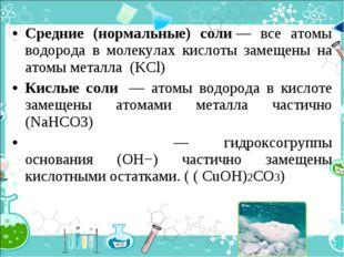 Средние (нормальные) соли— все атомы водорода в молекулах кислоты замещены н