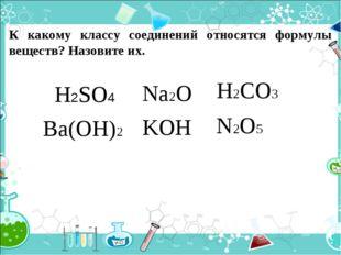 К какому классу соединений относятся формулы веществ? Назовите их. H2SO4 Na2O