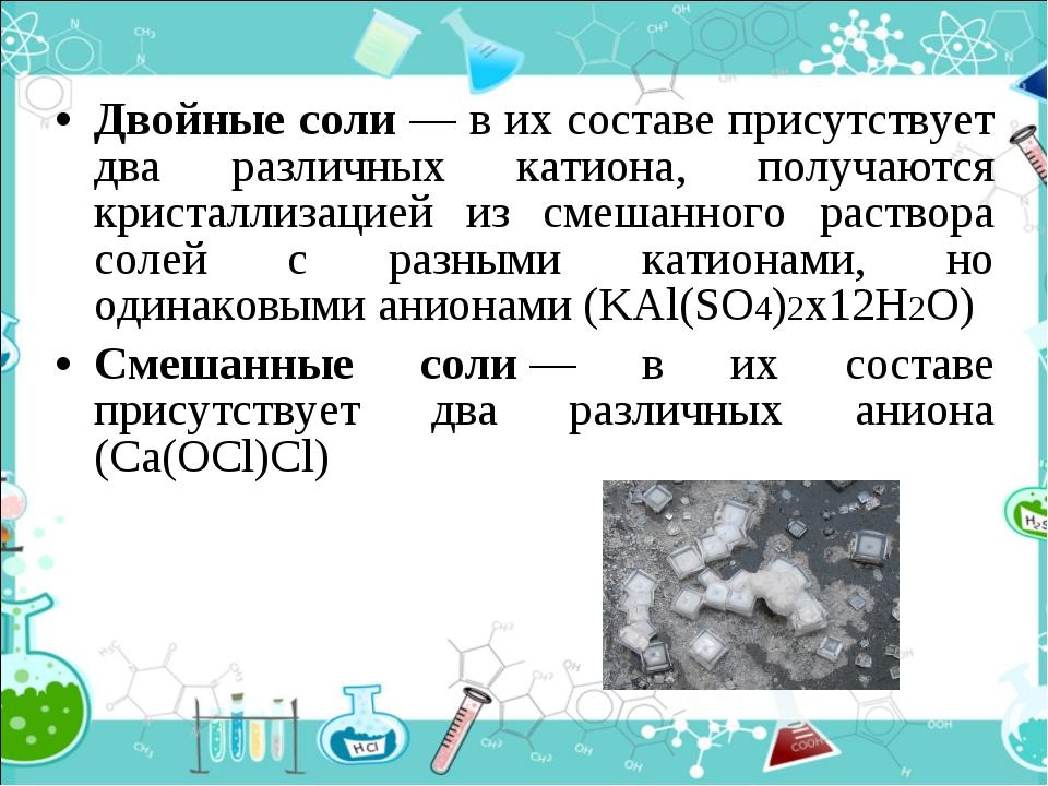 Двойные соли — в их составе присутствует два различных катиона, получаются кр...