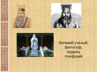 Великий ученый, философ, мудрец Конфуций