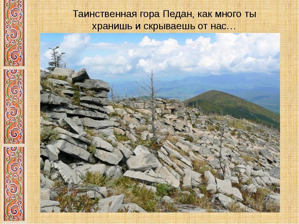 Таинственная гора Педан, как много ты хранишь и скрываешь от нас…