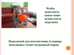 Подосновой для изготовления туловища неваляшки служит воздушный шарик Чтобы в