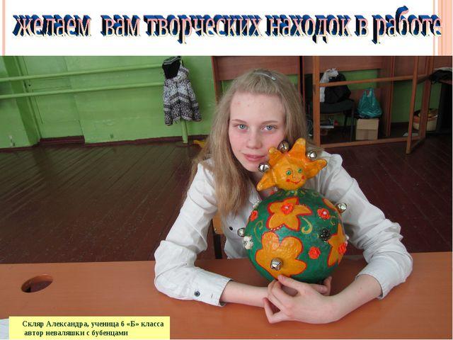 Скляр Александра, ученица 6 «Б» класса автор неваляшки с бубенцами