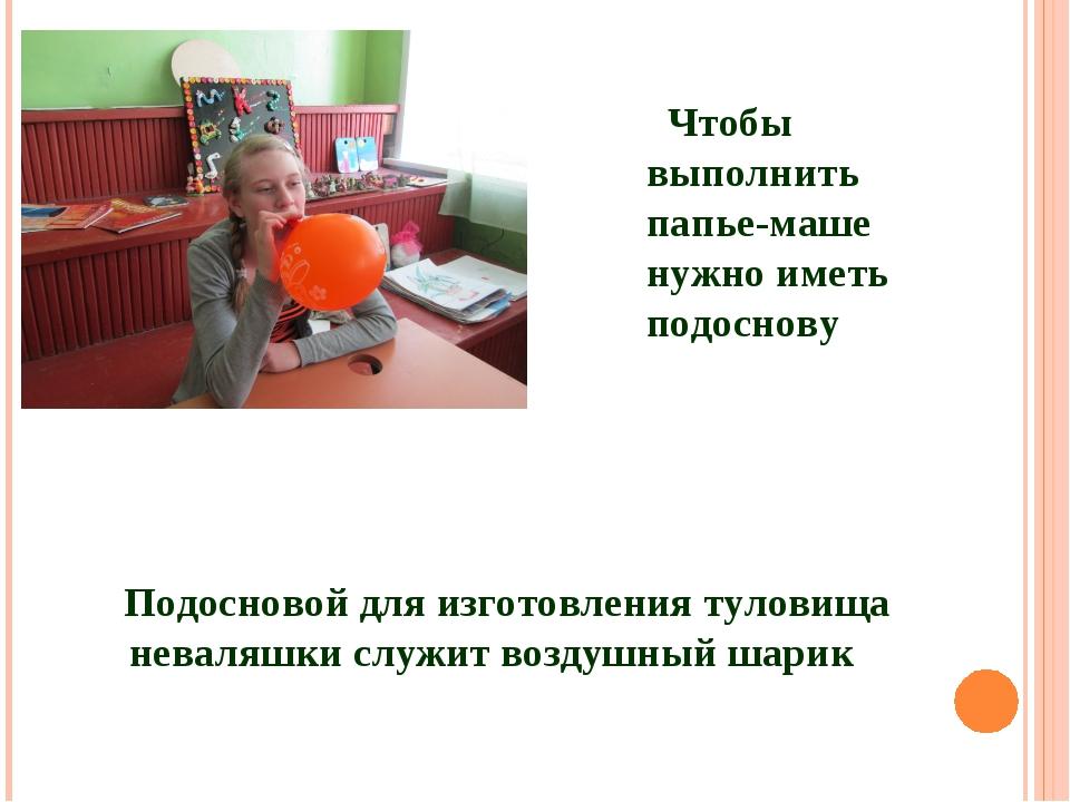 Подосновой для изготовления туловища неваляшки служит воздушный шарик Чтобы в...
