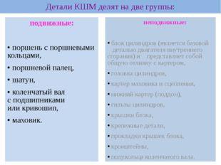 Детали КШМ делят на две группы: подвижные:  поршень с поршневыми кольцами,