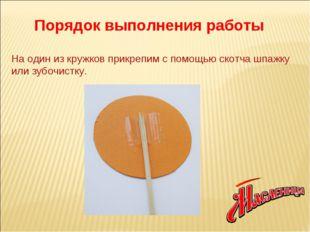 На один из кружков прикрепим с помощью скотча шпажку или зубочистку. Порядок