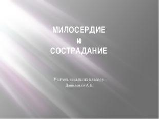 МИЛОСЕРДИЕ и СОСТРАДАНИЕ Учитель начальных классов: Даниленко А.В.
