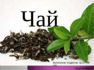 Чай Выполнила: студентка гр.11ТОВ-131 Шилова Марина Проверила: Метель Е.В