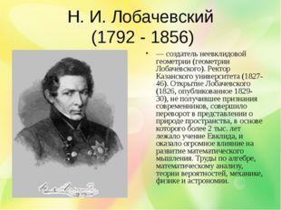 Н. И. Лобачевский (1792 - 1856) — создатель неевклидовой геометрии (геометрии