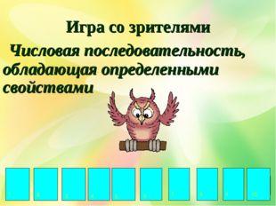 Игра со зрителями Числовая последовательность, обладающая определенными свойс