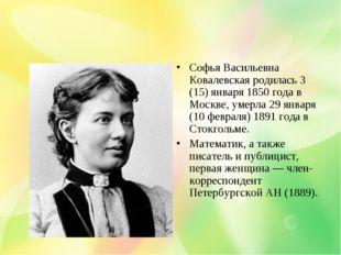 Софья Васильевна Ковалевская родилась 3 (15) января 1850 года в Москве, умерл