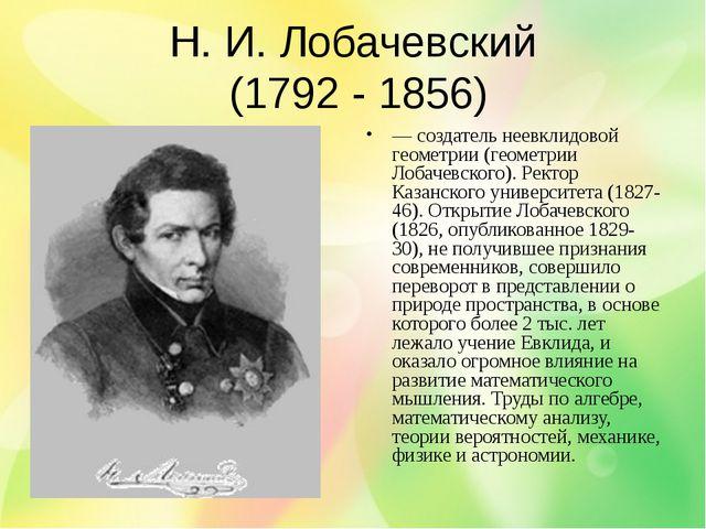 Н. И. Лобачевский (1792 - 1856) — создатель неевклидовой геометрии (геометрии...