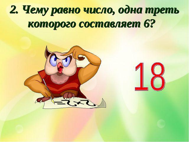 2. Чему равно число, одна треть которого составляет 6?