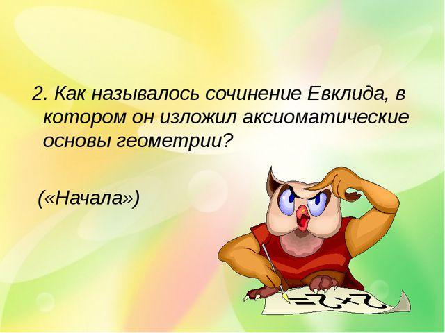 2. Как называлось сочинение Евклида, в котором он изложил аксиоматические ос...