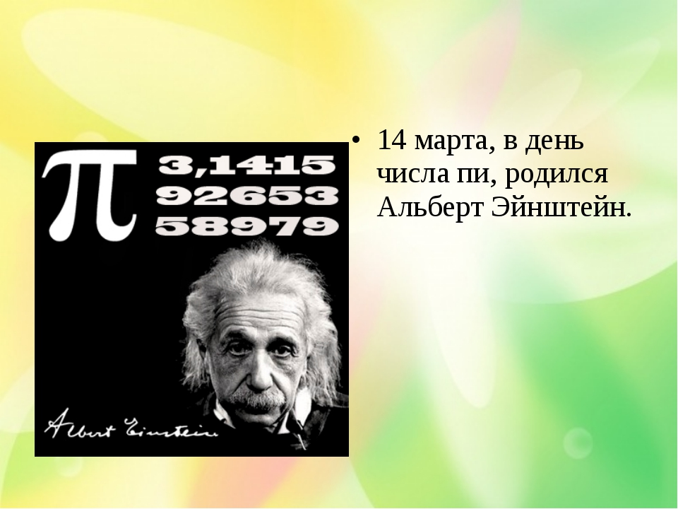 14 марта, в день числа пи, родился Альберт Эйнштейн.