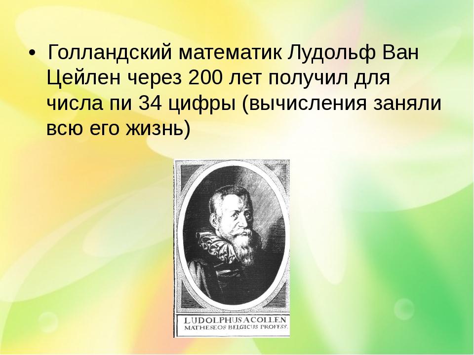 • Голландский математик Лудольф Ван Цейлен через 200 лет получил для числа пи...