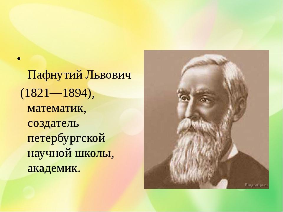 Чебыше́в Пафнутий Львович (1821—1894), математик, создатель петербургской нау...