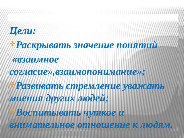 Цели: Раскрывать значение понятий «взаимное согласие»,взаимопонимание»; Разв...