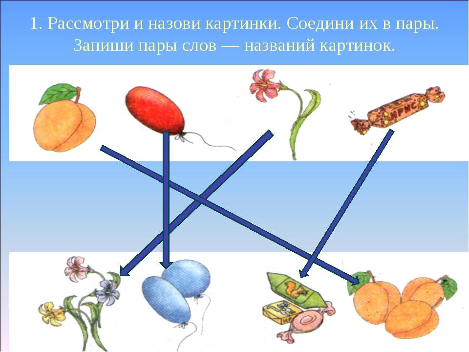 1. Рассмотри и назови картинки. Соедини их в пары. Запиши пары слов — названи...