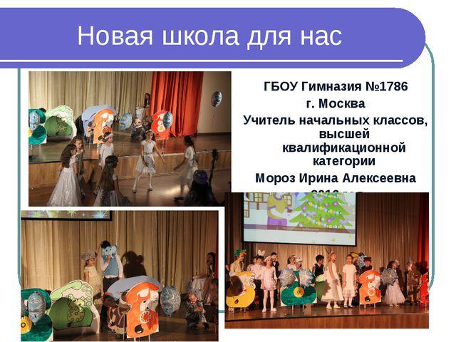 Новая школа для нас ГБОУ Гимназия №1786 г. Москва Учитель начальных классов,...