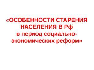 «ОСОБЕННОСТИ СТАРЕНИЯ НАСЕЛЕНИЯ В Рф в период социально-экономических реформ»