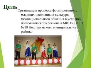 Цель Организация процесса формирования у младших школьников культуры межнацио