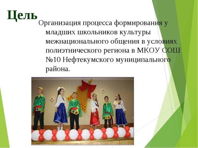 Цель Организация процесса формирования у младших школьников культуры межнацио...